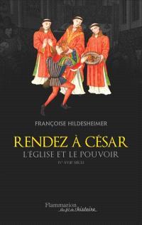 Rendez à César : l'Eglise et le pouvoir : IVe-XVIIIe siècle