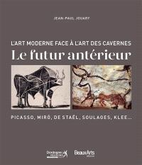Le futur antérieur : l'art moderne face à l'art des cavernes : Picasso, Miro, de Staël, Soulages, Klee...