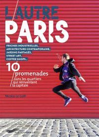 L'autre Paris : 10 promenades dans les quartiers qui réinventent la capitale : friches industrielles, architecture contemporaine, jardins partagés, street art, coffee shops...