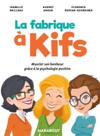 La fabrique à kifs : muscler son bonheur grâce à la psychologie positive