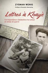 Lettres à Khayè : correspondance clandestine d'un amour en temps de guerre. Suivi de Testament de Khayè Grundman-Wenig, 1942
