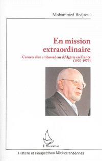 En mission extraordinaire : carnets d'un ambassadeur d'Algérie en France (1970-1979)