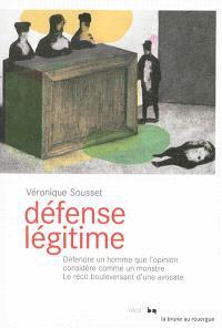 Défense légitime : défendre un homme que l'opinion considère comme un monstre : le récit bouleversant d'une avocate