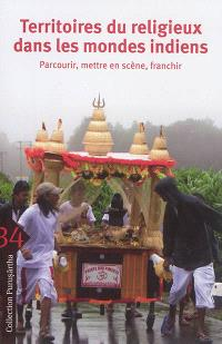 Territoires du religieux dans les mondes indiens : parcourir, mettre en scène, franchir = Religion and its territories in South Asia and beyond : traversing, performing, overstepping