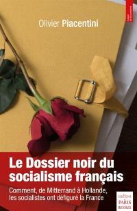 Le dossier noir du socialisme francais : de Mitterrand à Hollande, comment les socialistes ont défiguré la France