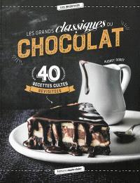 Les grands classiques du chocolat : 40 recettes cultes revisitées
