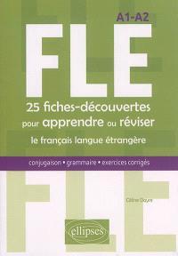 FLE A1-A2 : 25 fiches-découvertes pour apprendre ou réviser le français langue étrangère : conjugaison, grammaire, exercices corrigés