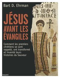 Jésus avant les Evangiles : comment les premiers chrétiens se sont rappelé, ont transformé et inventé leurs histoires du Sauveur