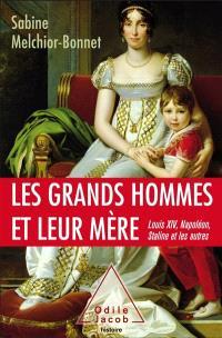 Les grands hommes et leur mère : Louis XIV, Napoléon, Staline et les autres