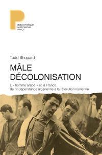 Mâle décolonisation : l'homme arabe et la France, de l'indépendance algérienne à la révolution iranienne, 1962-1979