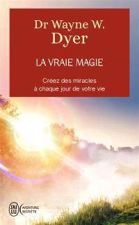 La vraie magie : créez des miracles à chaque jour de votre vie