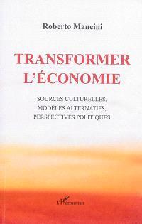 Transformer l'économie : sources culturelles, modèles alternatifs, perspectives politiques