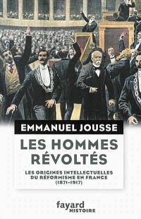 Les hommes révoltés : les origines intellectuelles du réformisme en France (1871-1917)