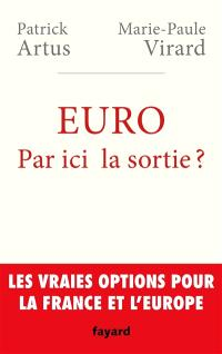 Euro : par ici la sortie ? : les vraies options pour la France et l'Europe