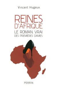Reines d'Afrique. Le roman vrai des premières dames - Vincent Hugeux