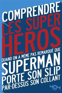 Comprendre les super-héros : quand on a même pas remarqué que Superman porte son slip par-dessus son collant