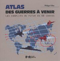 Atlas des guerres à venir : les conflits du futur en 60 cartes