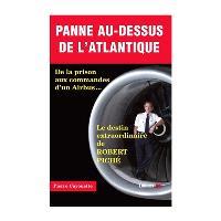 Panne au-dessus de l'Atlantique : de la prison aux commandes d'un Airbus... : le destin extraordinaire de Robert Piché
