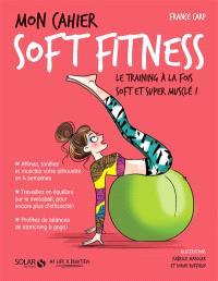 Mon cahier soft fitness : le training à la fois soft et super musclé !