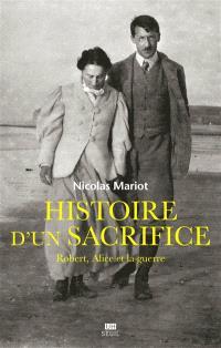 Histoire d'un sacrifice : Robert, Alice et la guerre (1914-1917)