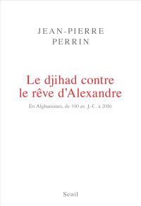 Le djihad contre le rêve d'Alexandre : en Afghanistan, de 330 avant J.-C. à 2016