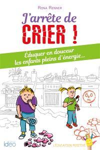 J'arrête de crier ! : éduquer en douceur les enfants pleins d'énergie...
