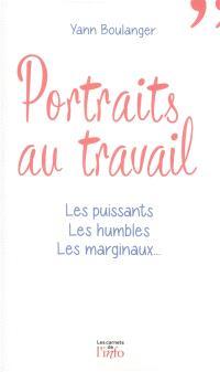 Portraits au travail : les puissants, les humbles, les marginaux...