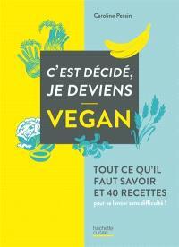 C'est décidé, je deviens vegan : tout ce qu'il faut savoir et 40 recettes pour se lancer sans difficulté !