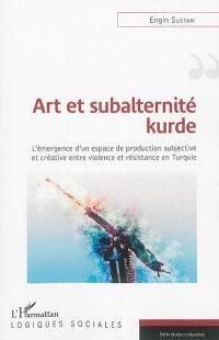 Art et subalternité kurde : l'émergence d'un espace de production subjective et créative entre violence et résistance en Turquie