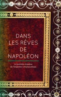 Dans les rêves de Napoléon : la première chambre de l'Empereur à Fontainebleau : exposition, Fontainebleau, Musée national du château de Fontainebleau, du 15 octobre 2016 au 23 janvier 2017