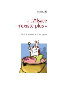 L'Alsace n'existe plus : libres réflexions sur la démocratie en France