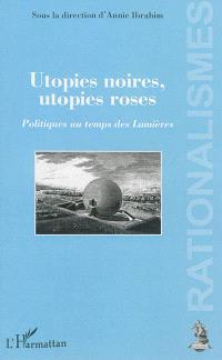 Utopies noires, utopies roses : politiques au temps des Lumières