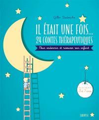 Il était une fois... : 24 contes thérapeutiques à lire avec son enfant pour l'appaiser et le rassurer : pour les enfants de 3 à 7 ans