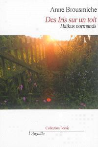 Des iris sur un toit : haïkus normands