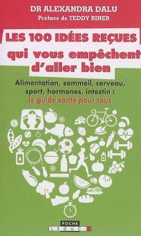 Les 100 idées reçues qui vous empêchent d'aller bien : alimentation, sommeil, cerveau, sport, hormones, intestin, cerveau et génétique : ce qu'il faut savoir pour être en bonne santé