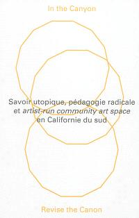 In the Canyon, revise the canon : savoir utopique, pédagogie radicale et artist-run community art space en Californie du sud