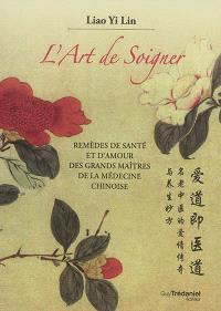 L'art de soigner : remèdes de santé et d'amour des grands maîtres de la médecine chinoise