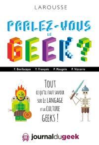Parlez-vous le geek ? : tout ce qu'il faut savoir sur le langage et la culture geeks !