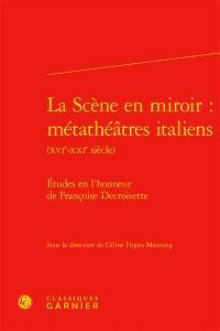La scène en miroir : métathéâtres italiens, XVIe-XXIe siècle : études en l'honneur de Françoise Decroisette