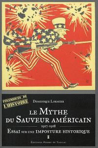 Le mythe du sauveur américain : 1917-1918 : essai sur une imposture historique