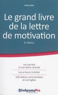 Le grand livre de la lettre de motivation : les secrets d'une lettre réussie, les erreurs à éviter, 100 lettres commentées et corrigées