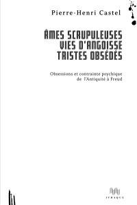 Ames scrupuleuses, vies d'angoisse, tristes obsédés, Obsessions et contrainte intérieure de l'Antiquité à Freud
