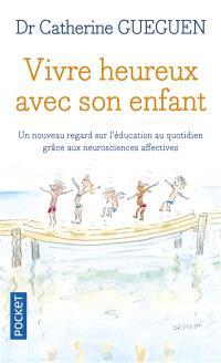 Vivre heureux avec son enfant : un nouveau regard sur l'éducation au quotidien grâce aux neurosciences affectives