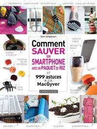 Comment sauver son smartphone avec un paquet de riz... : et 999 astuces à la MacGyver