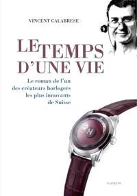 Le temps d'une vie : le roman de l'un des créateurs horlogers les plus innovants de Suisse