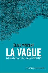 La vague : la France face à la crise migratoire : 2014-2017