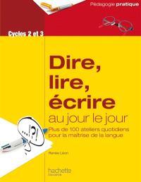 Dire, lire, écrire au jour le jour, cycles 2 et 3 : plus de 100 ateliers quotidiens pour la maîtrise de la langue