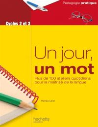 Un jour, un mot, cycles 2 et 3 : plus de 100 ateliers quotidiens pour la maîtrise de la langue