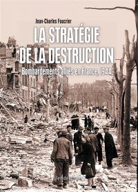 La stratégie de la destruction : bombardements alliés en France, 1944