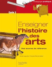 Enseigner l'histoire des arts : des oeuvres de référence : cycle 3